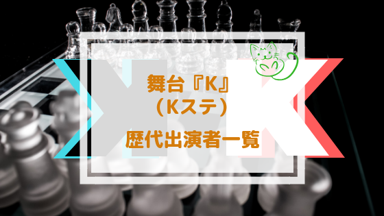Kステ(舞台K)歴代キャスト一覧まとめ!