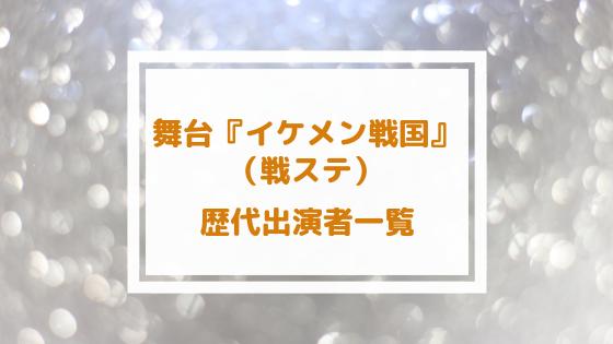 戦ステ(舞台イケメン戦国) 歴代キャスト一覧まとめ!